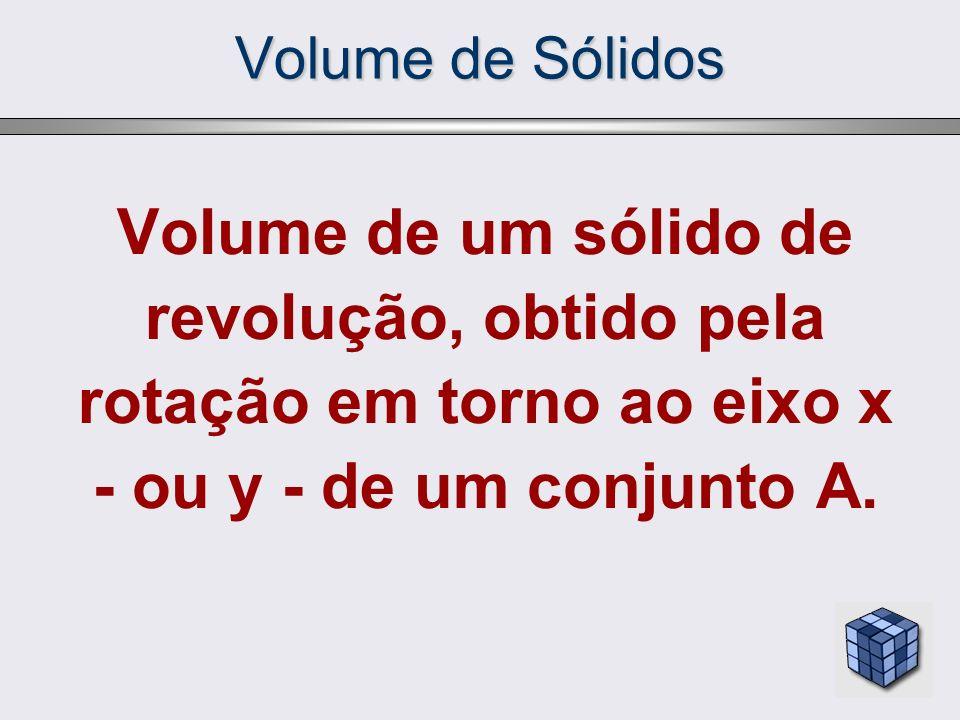 Volume de Sólidos Volume de um sólido de revolução, obtido pela rotação em torno ao eixo x - ou y - de um conjunto A.
