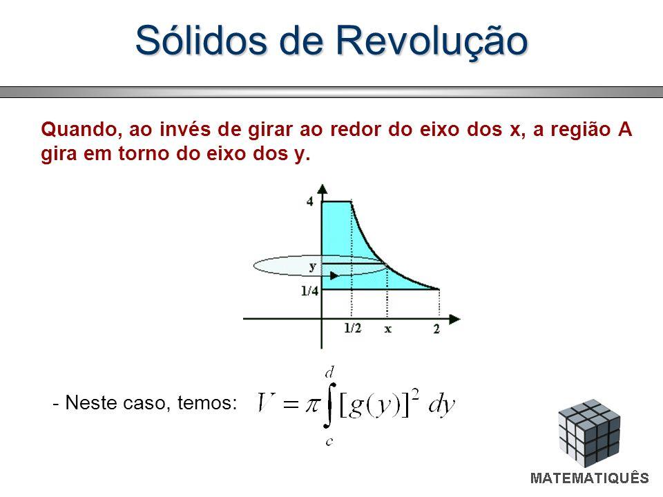Sólidos de Revolução Quando, ao invés de girar ao redor do eixo dos x, a região A gira em torno do eixo dos y.