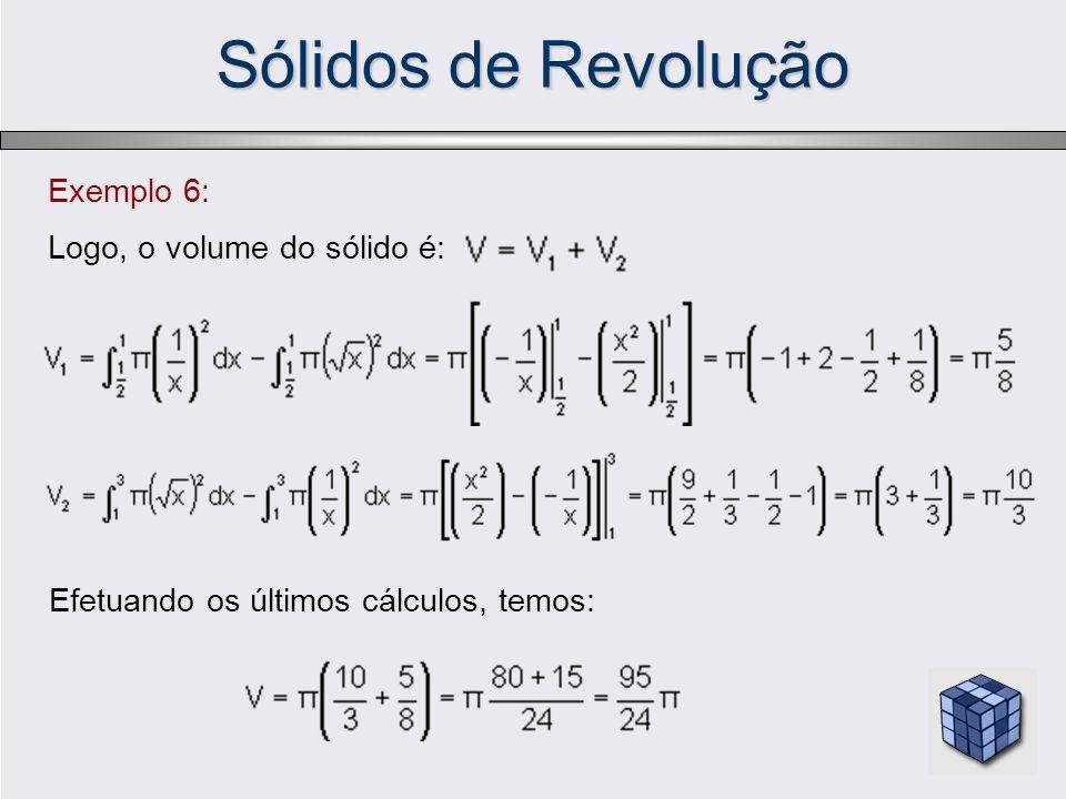 Sólidos de Revolução Exemplo 6: Logo, o volume do sólido é: