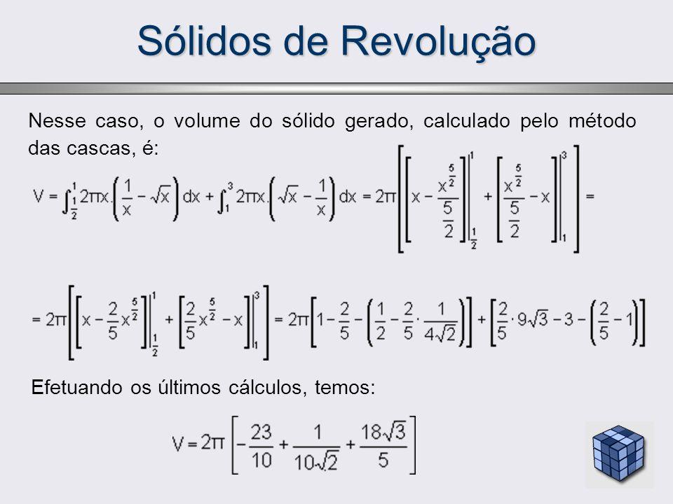 Sólidos de RevoluçãoNesse caso, o volume do sólido gerado, calculado pelo método das cascas, é: Efetuando os últimos cálculos, temos: