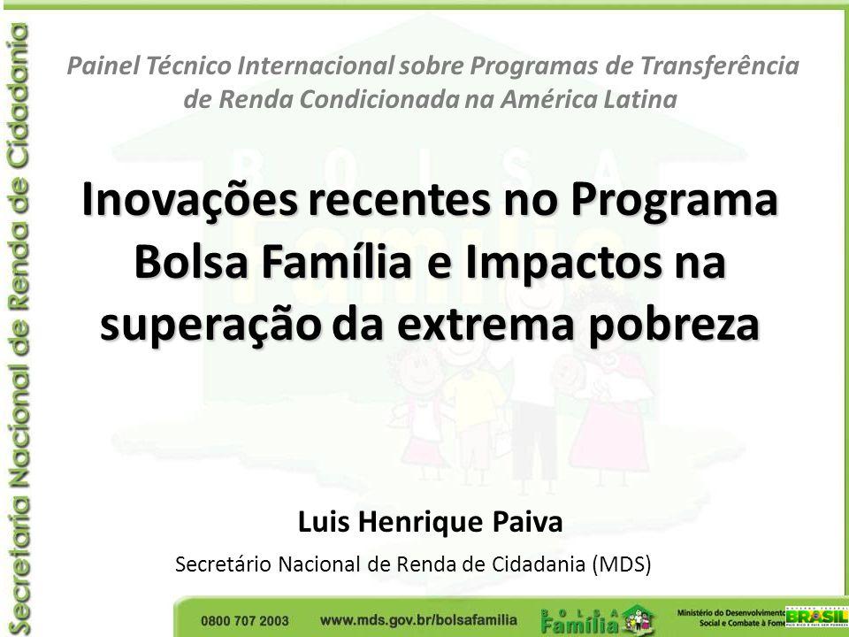 Painel Técnico Internacional sobre Programas de Transferência de Renda Condicionada na América Latina Inovações recentes no Programa Bolsa Família e Impactos na superação da extrema pobreza Luis Henrique Paiva Secretário Nacional de Renda de Cidadania (MDS)