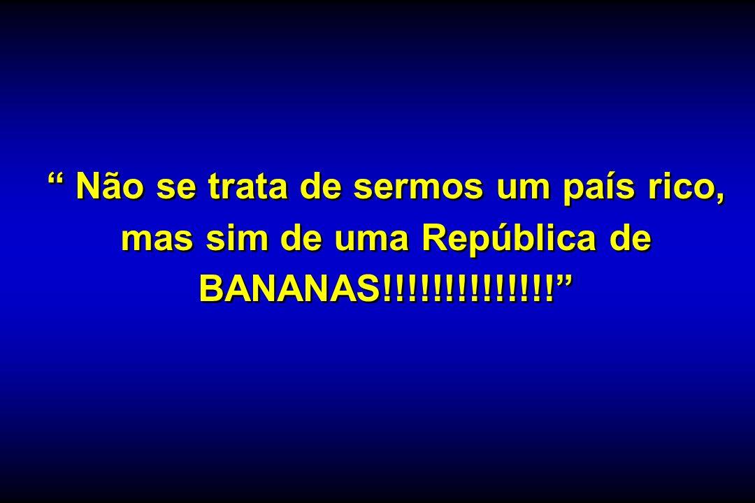 Não se trata de sermos um país rico, mas sim de uma República de BANANAS!!!!!!!!!!!!!!
