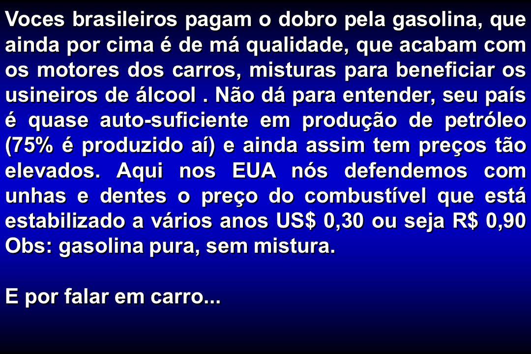 Voces brasileiros pagam o dobro pela gasolina, que ainda por cima é de má qualidade, que acabam com os motores dos carros, misturas para beneficiar os usineiros de álcool . Não dá para entender, seu país é quase auto-suficiente em produção de petróleo (75% é produzido aí) e ainda assim tem preços tão elevados. Aqui nos EUA nós defendemos com unhas e dentes o preço do combustível que está estabilizado a vários anos US$ 0,30 ou seja R$ 0,90 Obs: gasolina pura, sem mistura.