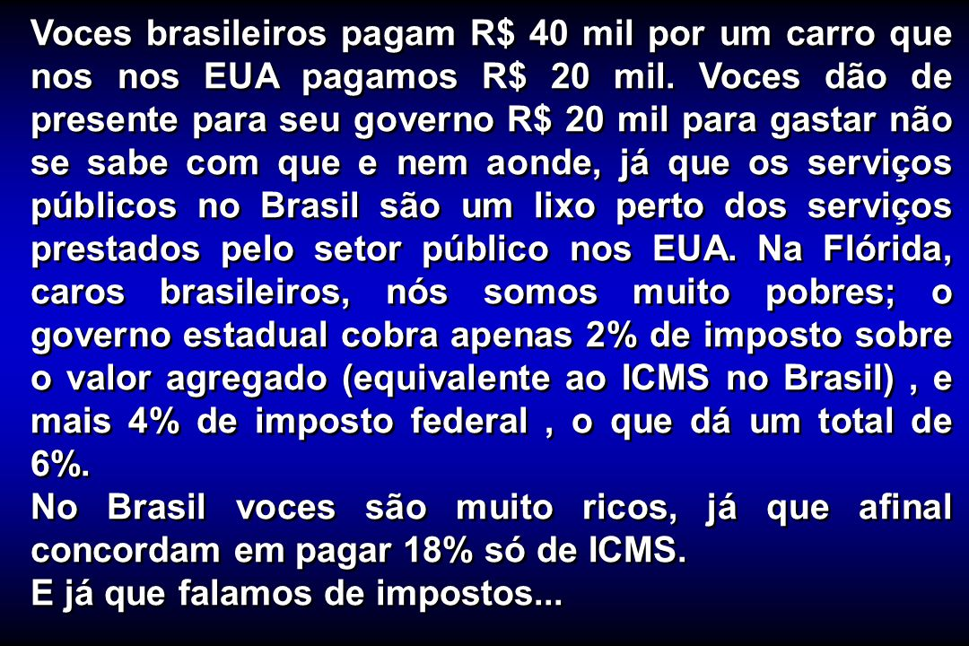 Voces brasileiros pagam R$ 40 mil por um carro que nos nos EUA pagamos R$ 20 mil. Voces dão de presente para seu governo R$ 20 mil para gastar não se sabe com que e nem aonde, já que os serviços públicos no Brasil são um lixo perto dos serviços prestados pelo setor público nos EUA. Na Flórida, caros brasileiros, nós somos muito pobres; o governo estadual cobra apenas 2% de imposto sobre o valor agregado (equivalente ao ICMS no Brasil) , e mais 4% de imposto federal , o que dá um total de 6%.