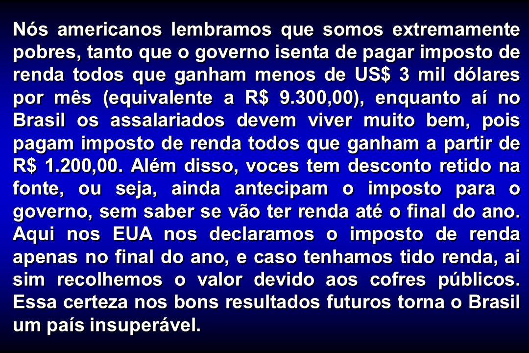 Nós americanos lembramos que somos extremamente pobres, tanto que o governo isenta de pagar imposto de renda todos que ganham menos de US$ 3 mil dólares por mês (equivalente a R$ 9.300,00), enquanto aí no Brasil os assalariados devem viver muito bem, pois pagam imposto de renda todos que ganham a partir de R$ 1.200,00.
