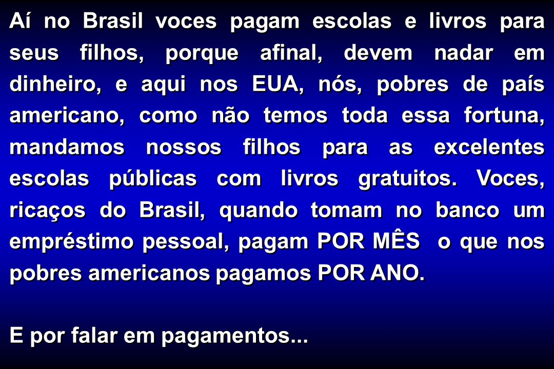 Aí no Brasil voces pagam escolas e livros para seus filhos, porque afinal, devem nadar em dinheiro, e aqui nos EUA, nós, pobres de país americano, como não temos toda essa fortuna, mandamos nossos filhos para as excelentes escolas públicas com livros gratuitos. Voces, ricaços do Brasil, quando tomam no banco um empréstimo pessoal, pagam POR MÊS o que nos pobres americanos pagamos POR ANO.