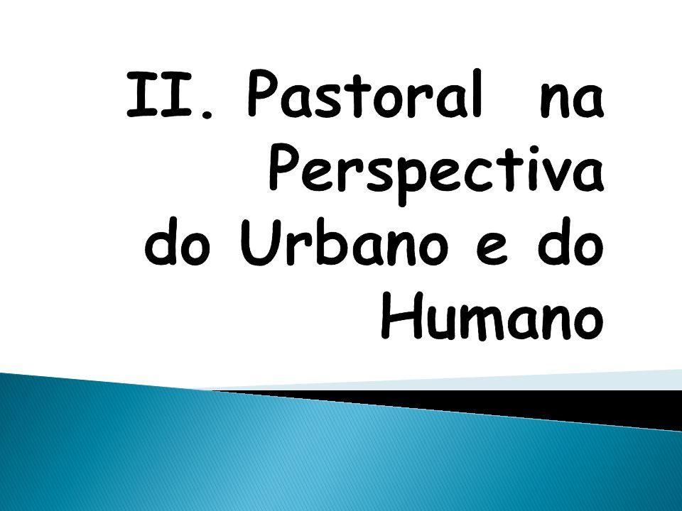 II. Pastoral na Perspectiva do Urbano e do Humano