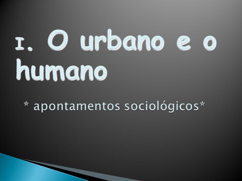 I. O urbano e o humano * apontamentos sociológicos*