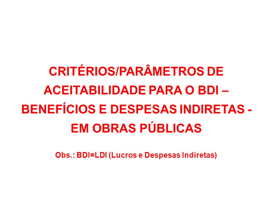 CRITÉRIOS/PARÂMETROS DE ACEITABILIDADE PARA O BDI – BENEFÍCIOS E DESPESAS INDIRETAS - EM OBRAS PÚBLICAS Obs.: BDI=LDI (Lucros e Despesas Indiretas)