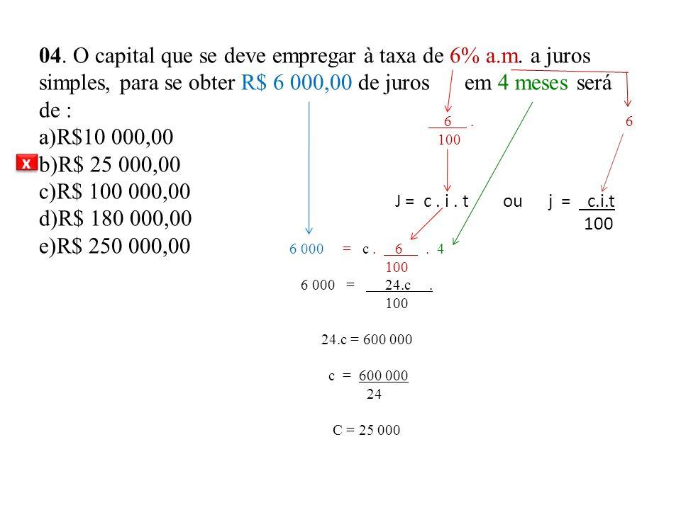 04. O capital que se deve empregar à taxa de 6% a. m