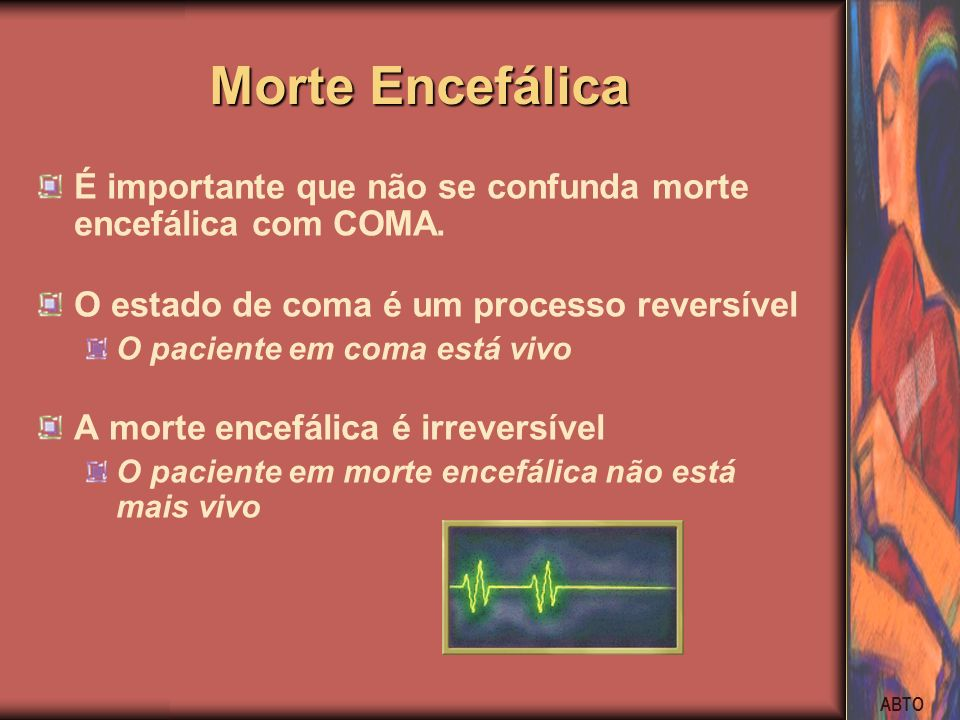 Morte Encefálica É importante que não se confunda morte encefálica com COMA. O estado de coma é um processo reversível.