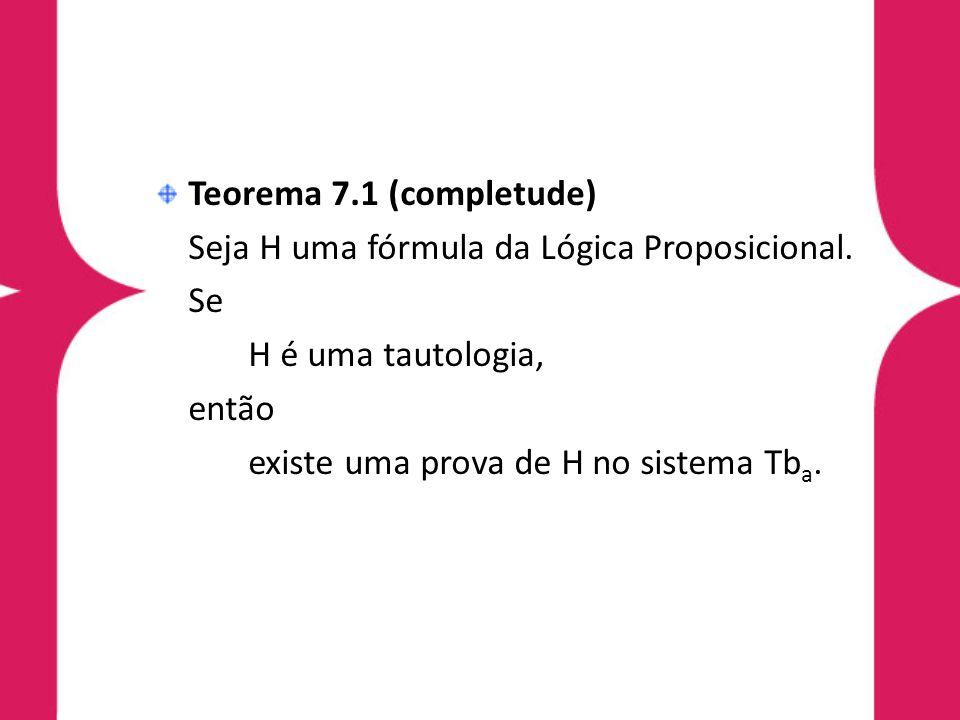 Teorema 7.1 (completude) Seja H uma fórmula da Lógica Proposicional. Se. H é uma tautologia, então.
