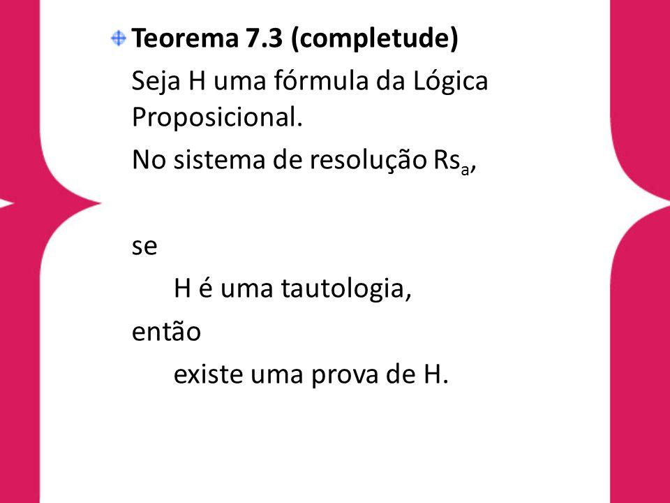 Teorema 7.3 (completude)Seja H uma fórmula da Lógica Proposicional. No sistema de resolução Rsa, se.