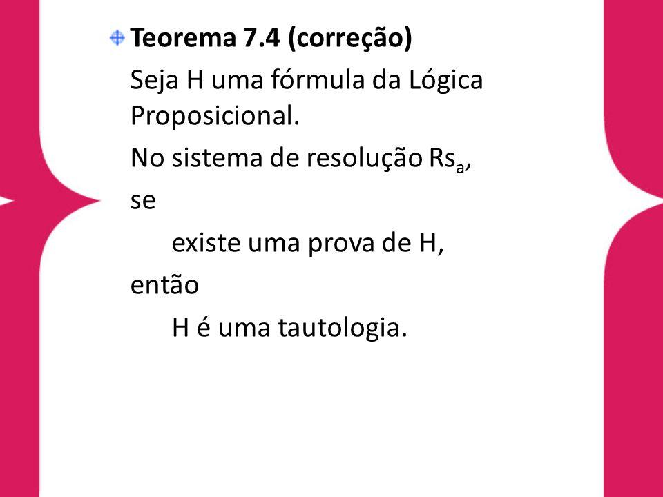 Teorema 7.4 (correção)Seja H uma fórmula da Lógica Proposicional. No sistema de resolução Rsa, se. existe uma prova de H,