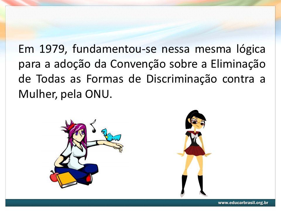 Em 1979, fundamentou-se nessa mesma lógica para a adoção da Convenção sobre a Eliminação de Todas as Formas de Discriminação contra a Mulher, pela ONU.