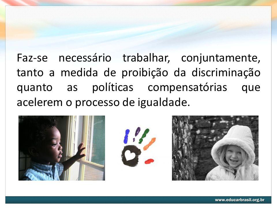 Faz-se necessário trabalhar, conjuntamente, tanto a medida de proibição da discriminação quanto as políticas compensatórias que acelerem o processo de igualdade.