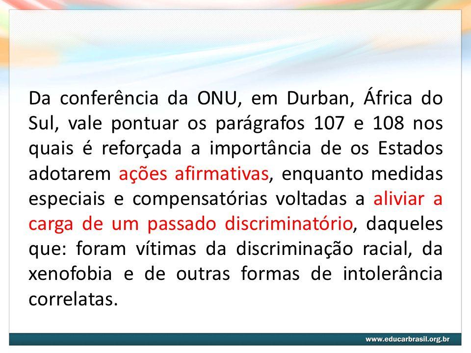 Da conferência da ONU, em Durban, África do Sul, vale pontuar os parágrafos 107 e 108 nos quais é reforçada a importância de os Estados adotarem ações afirmativas, enquanto medidas especiais e compensatórias voltadas a aliviar a carga de um passado discriminatório, daqueles que: foram vítimas da discriminação racial, da xenofobia e de outras formas de intolerância correlatas.