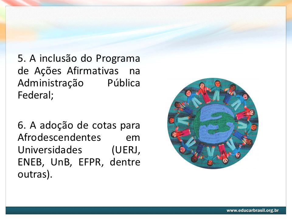 5. A inclusão do Programa de Ações Afirmativas na Administração Pública Federal; 6.