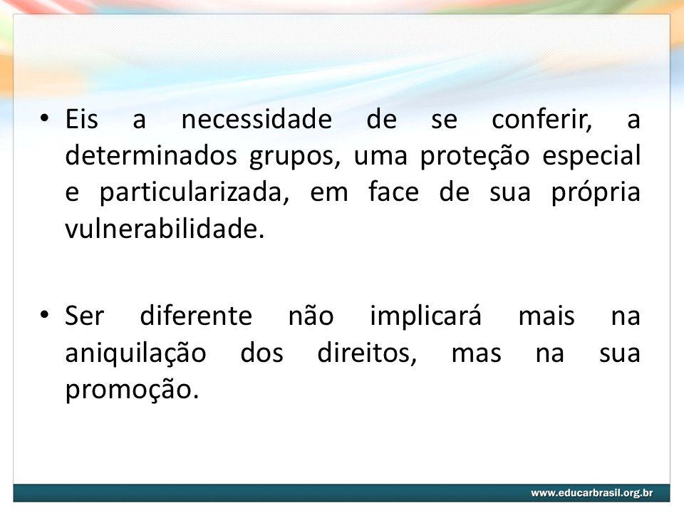 Eis a necessidade de se conferir, a determinados grupos, uma proteção especial e particularizada, em face de sua própria vulnerabilidade.