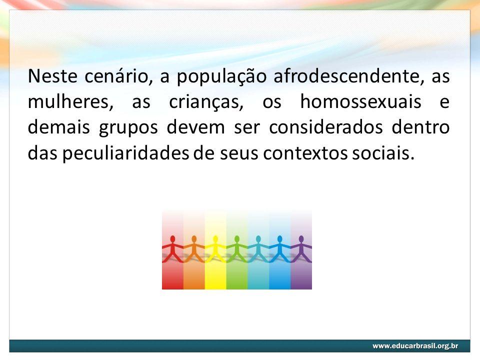 Neste cenário, a população afrodescendente, as mulheres, as crianças, os homossexuais e demais grupos devem ser considerados dentro das peculiaridades de seus contextos sociais.