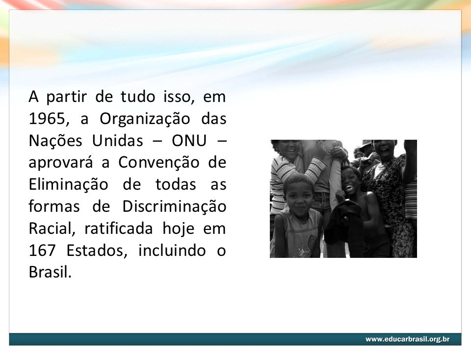 A partir de tudo isso, em 1965, a Organização das Nações Unidas – ONU – aprovará a Convenção de Eliminação de todas as formas de Discriminação Racial, ratificada hoje em 167 Estados, incluindo o Brasil.