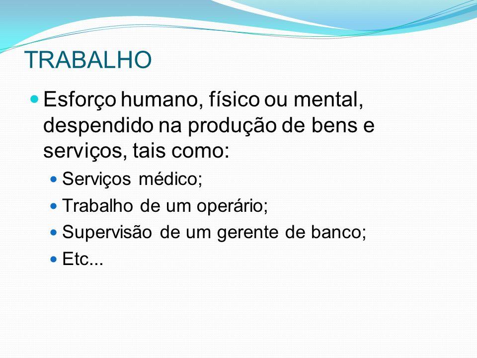 TRABALHO Esforço humano, físico ou mental, despendido na produção de bens e serviços, tais como: Serviços médico;
