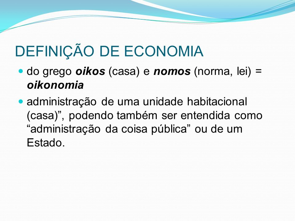 DEFINIÇÃO DE ECONOMIA do grego oikos (casa) e nomos (norma, lei) = oikonomia.