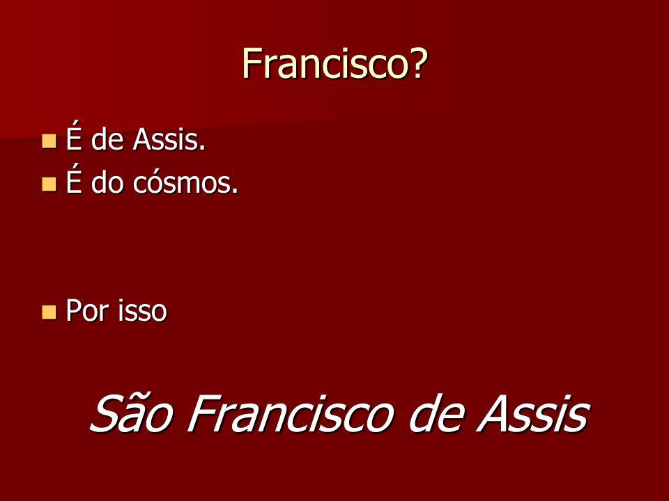 Francisco É de Assis. É do cósmos. Por isso São Francisco de Assis