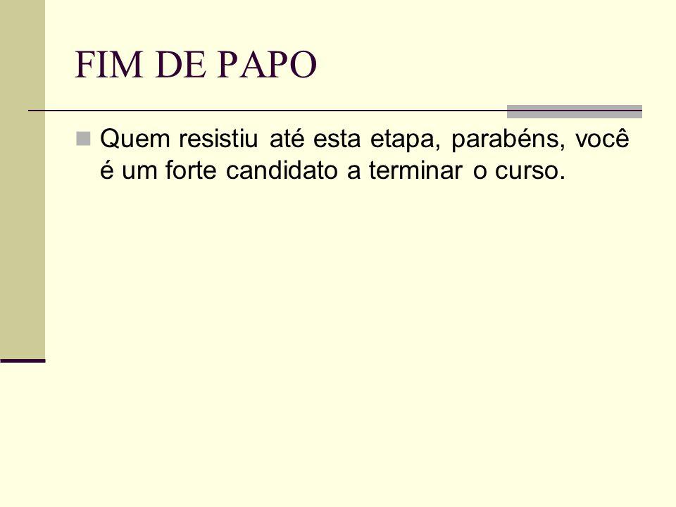 FIM DE PAPO Quem resistiu até esta etapa, parabéns, você é um forte candidato a terminar o curso.