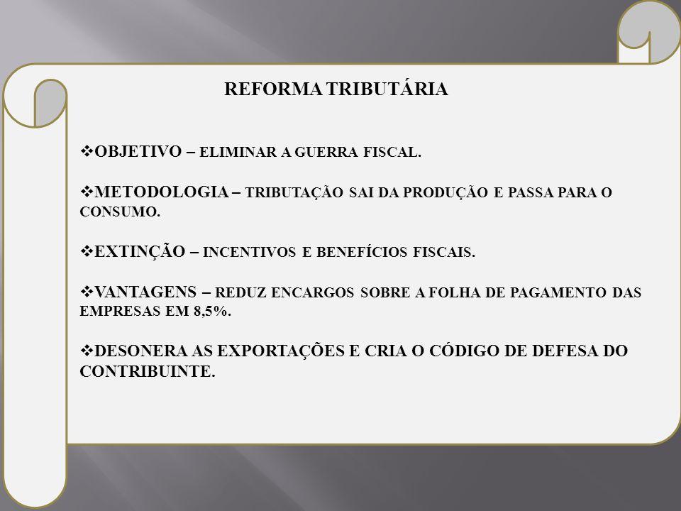 REFORMA TRIBUTÁRIA OBJETIVO – ELIMINAR A GUERRA FISCAL. METODOLOGIA – TRIBUTAÇÃO SAI DA PRODUÇÃO E PASSA PARA O CONSUMO.