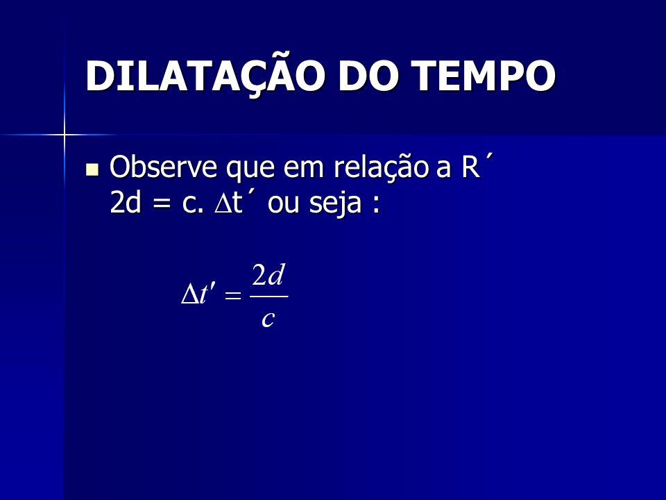 DILATAÇÃO DO TEMPO Observe que em relação a R´ 2d = c. t´ ou seja :