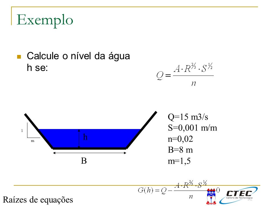 Exemplo Calcule o nível da água h se: Q=15 m3/s S=0,001 m/m n=0,02
