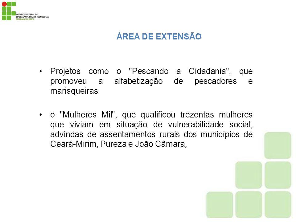 ÁREA DE EXTENSÃO Projetos como o Pescando a Cidadania , que promoveu a alfabetização de pescadores e marisqueiras.