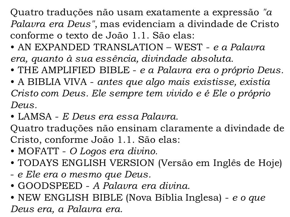 Quatro traduções não usam exatamente a expressão a Palavra era Deus , mas evidenciam a divindade de Cristo conforme o texto de João 1.1. São elas: