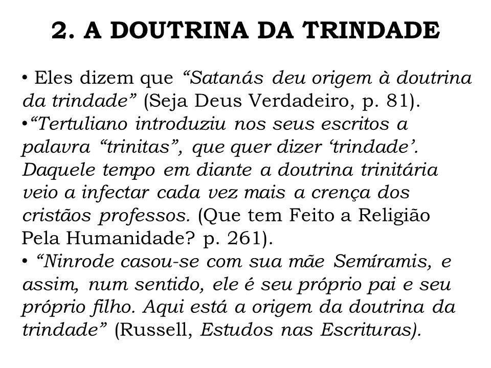 2. A DOUTRINA DA TRINDADE Eles dizem que Satanás deu origem à doutrina da trindade (Seja Deus Verdadeiro, p. 81).
