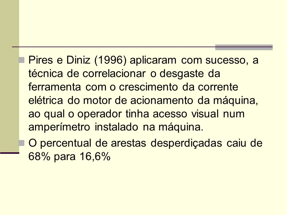Pires e Diniz (1996) aplicaram com sucesso, a técnica de correlacionar o desgaste da ferramenta com o crescimento da corrente elétrica do motor de acionamento da máquina, ao qual o operador tinha acesso visual num amperímetro instalado na máquina.