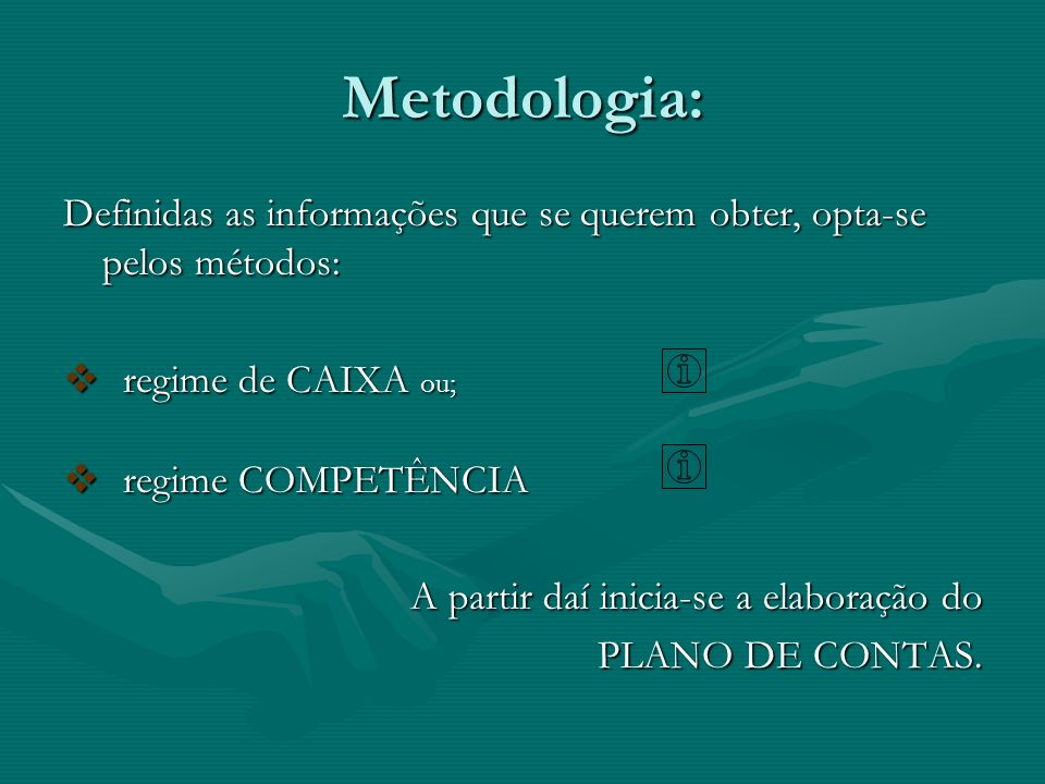 Metodologia: Definidas as informações que se querem obter, opta-se pelos métodos: regime de CAIXA ou;