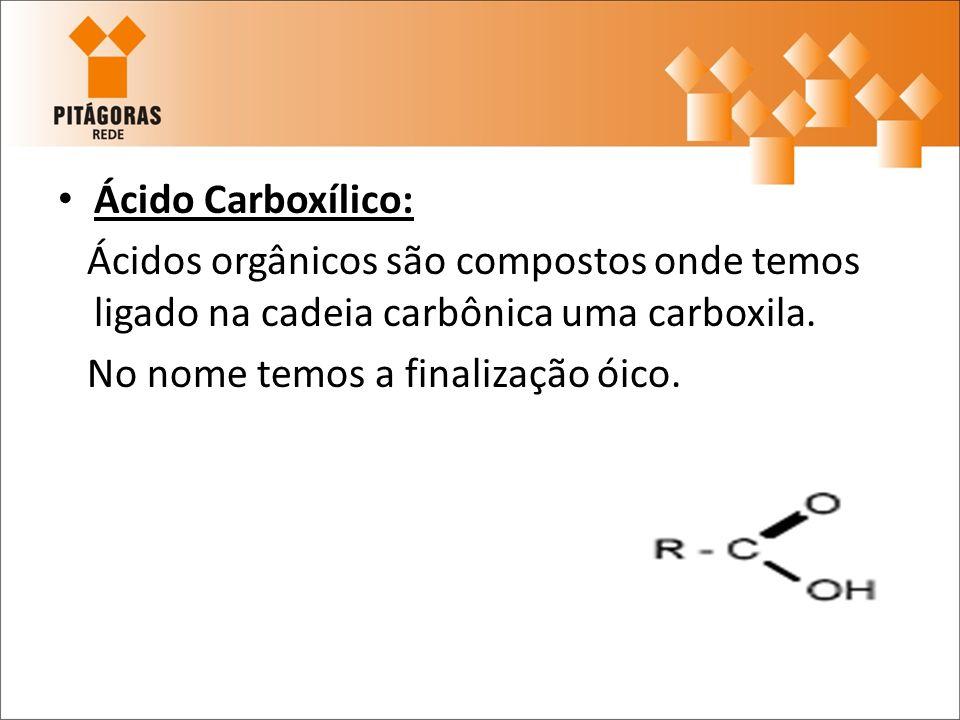 Ácido Carboxílico:Ácidos orgânicos são compostos onde temos ligado na cadeia carbônica uma carboxila.