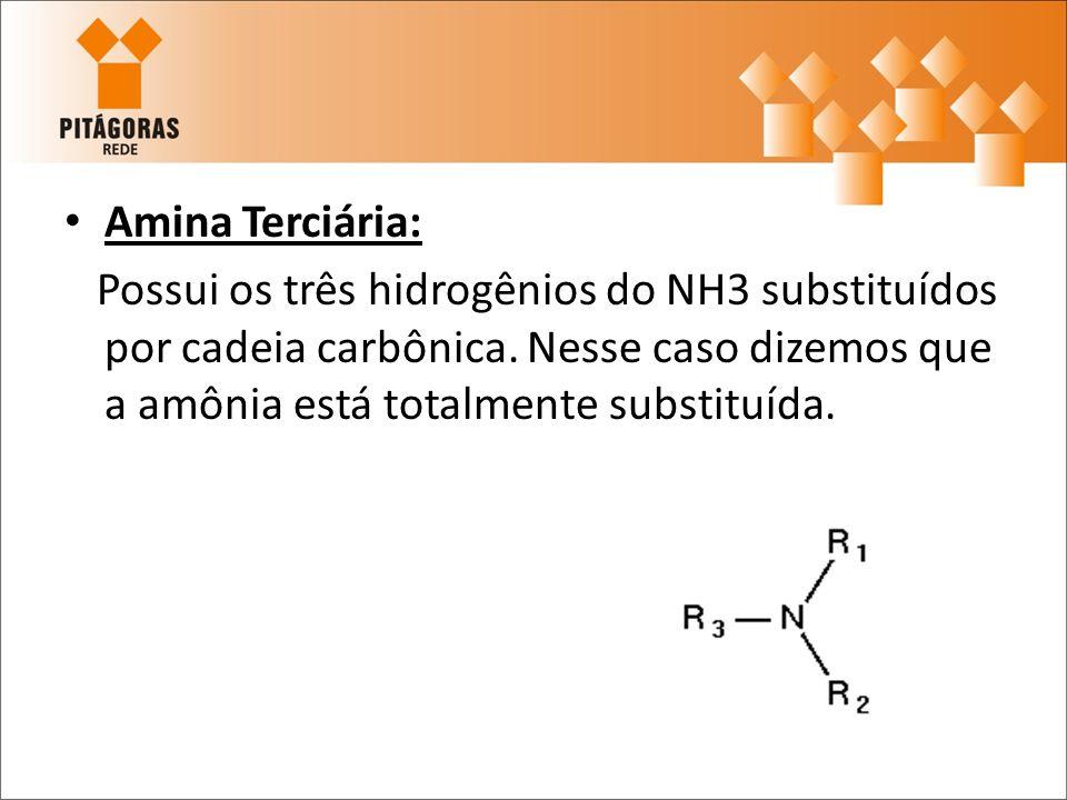 Amina Terciária: Possui os três hidrogênios do NH3 substituídos por cadeia carbônica.