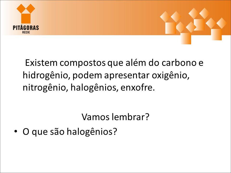 Existem compostos que além do carbono e hidrogênio, podem apresentar oxigênio, nitrogênio, halogênios, enxofre.