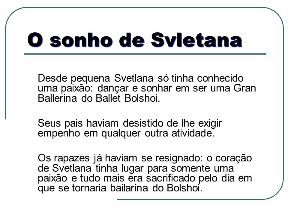 O sonho de Svletana Desde pequena Svetlana só tinha conhecido uma paixão: dançar e sonhar em ser uma Gran Ballerina do Ballet Bolshoi.