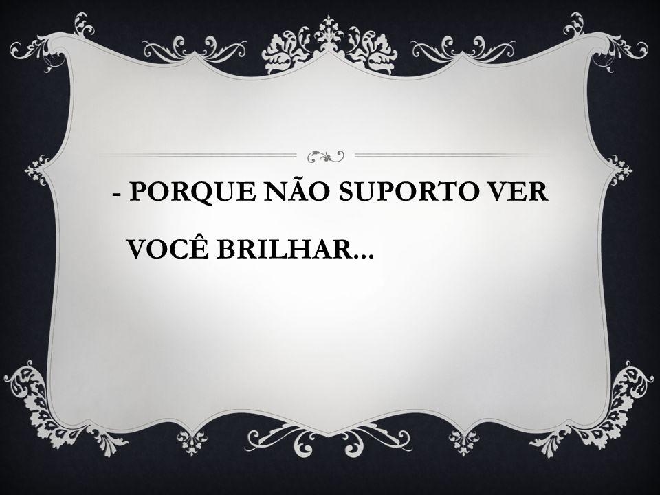 - PORQUE NÃO SUPORTO VER