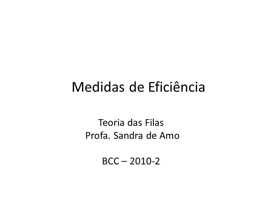 Medidas de Eficiência Teoria das Filas Profa. Sandra de Amo