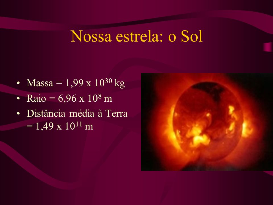Nossa estrela: o Sol Massa = 1,99 x 1030 kg Raio = 6,96 x 108 m