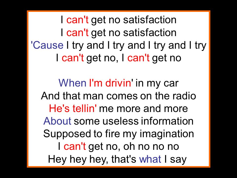 I can t get no satisfaction I can t get no satisfaction Cause I try and I try and I try and I try I can t get no, I can t get no When I m drivin in my car And that man comes on the radio He s tellin me more and more About some useless information Supposed to fire my imagination I can t get no, oh no no no Hey hey hey, that s what I say