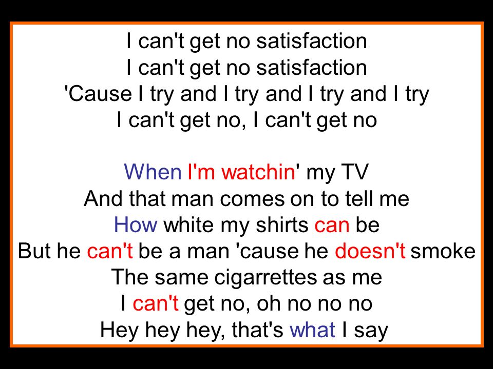 I can t get no satisfaction I can t get no satisfaction Cause I try and I try and I try and I try I can t get no, I can t get no When I m watchin my TV And that man comes on to tell me How white my shirts can be But he can t be a man cause he doesn t smoke The same cigarrettes as me I can t get no, oh no no no Hey hey hey, that s what I say