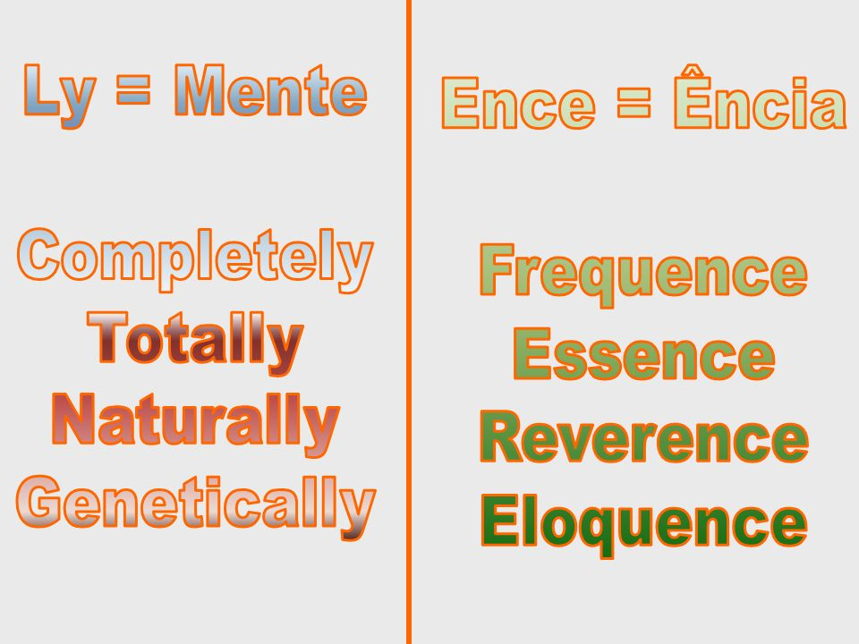 Ly = MenteCompletely. Totally. Naturally. Genetically. Ence = Ência. Frequence. Essence. Reverence.