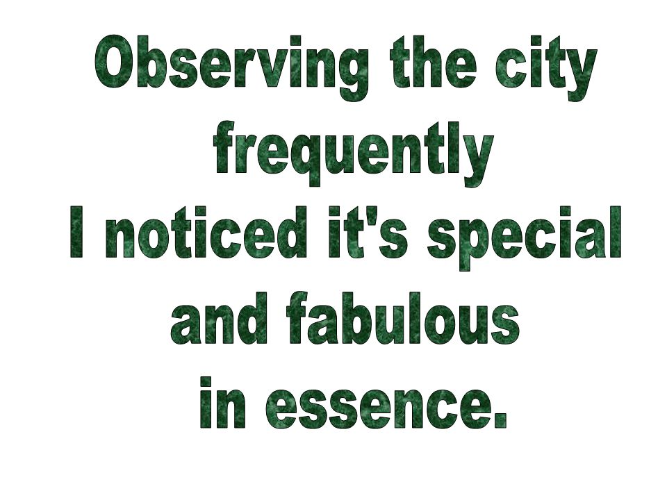 Observing the city frequently I noticed it s special and fabulous in essence.