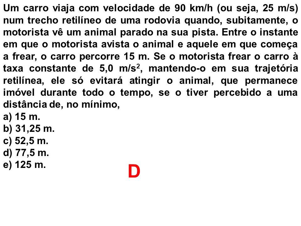Um carro viaja com velocidade de 90 km/h (ou seja, 25 m/s) num trecho retilíneo de uma rodovia quando, subitamente, o motorista vê um animal parado na sua pista. Entre o instante em que o motorista avista o animal e aquele em que começa a frear, o carro percorre 15 m. Se o motorista frear o carro à taxa constante de 5,0 m/s2, mantendo-o em sua trajetória retilínea, ele só evitará atingir o animal, que permanece imóvel durante todo o tempo, se o tiver percebido a uma distância de, no mínimo,