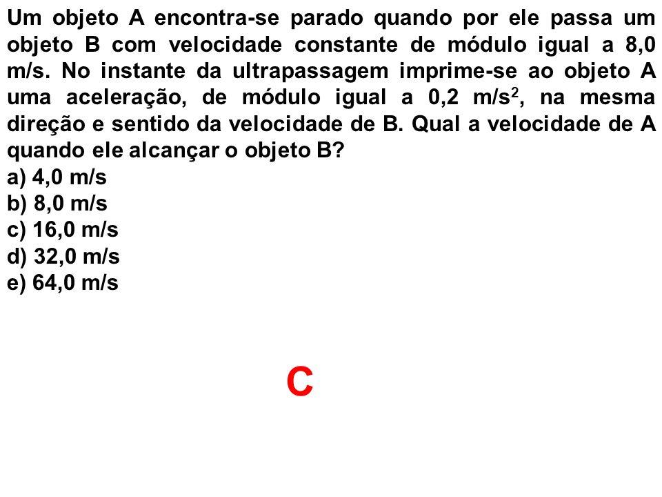 Um objeto A encontra-se parado quando por ele passa um objeto B com velocidade constante de módulo igual a 8,0 m/s. No instante da ultrapassagem imprime-se ao objeto A uma aceleração, de módulo igual a 0,2 m/s2, na mesma direção e sentido da velocidade de B. Qual a velocidade de A quando ele alcançar o objeto B